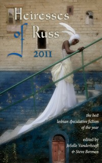 Heiresses of Russ 2011: The Year's Best Lesbian Speculative Fiction cover - click to view full size