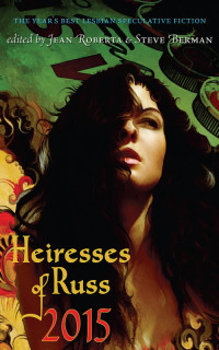 Heiresses of Russ 2015: The Year's Best Lesbian Speculative Fiction cover - click to view full size