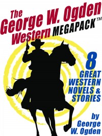 The George W. Ogden Western MEGAPACK ™: 8 Classic Novels and Stories cover - click to view full size