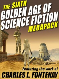 The Sixth Golden Age of Science Fiction Megapack: Charles L. Fontenay cover - click to view full size