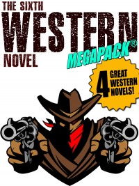The Sixth Western Novel MEGAPACK ®: 4 Novels of the Old West cover - click to view full size