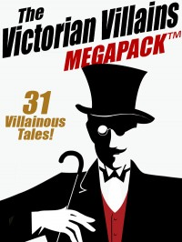 The Victorian Villains MEGAPACK ™: 31 Villainous Tales cover - click to view full size