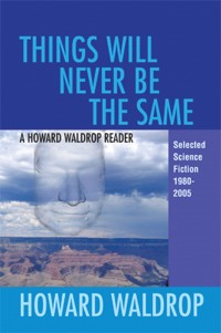 Things Will Never Be the Same: A Howard Waldrop Reader: Selected Short Fiction 1980-2005 cover - click to view full size
